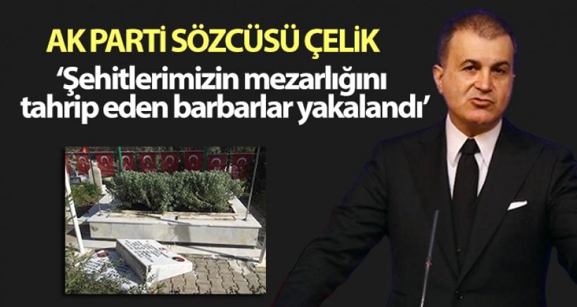 SON DAKİKA AK Parti Sözcüsü Çelik: 'Şehitlerimizin kabirlerinin de bulunduğu mezarlığı tahrip eden barbarlar yakalandı'