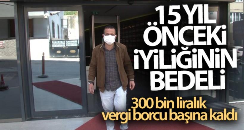 Sultanbeyli'de 15 yıl önceki iyiliğinin bedeli, 300 bin liralık vergi borcu olarak başına kaldı